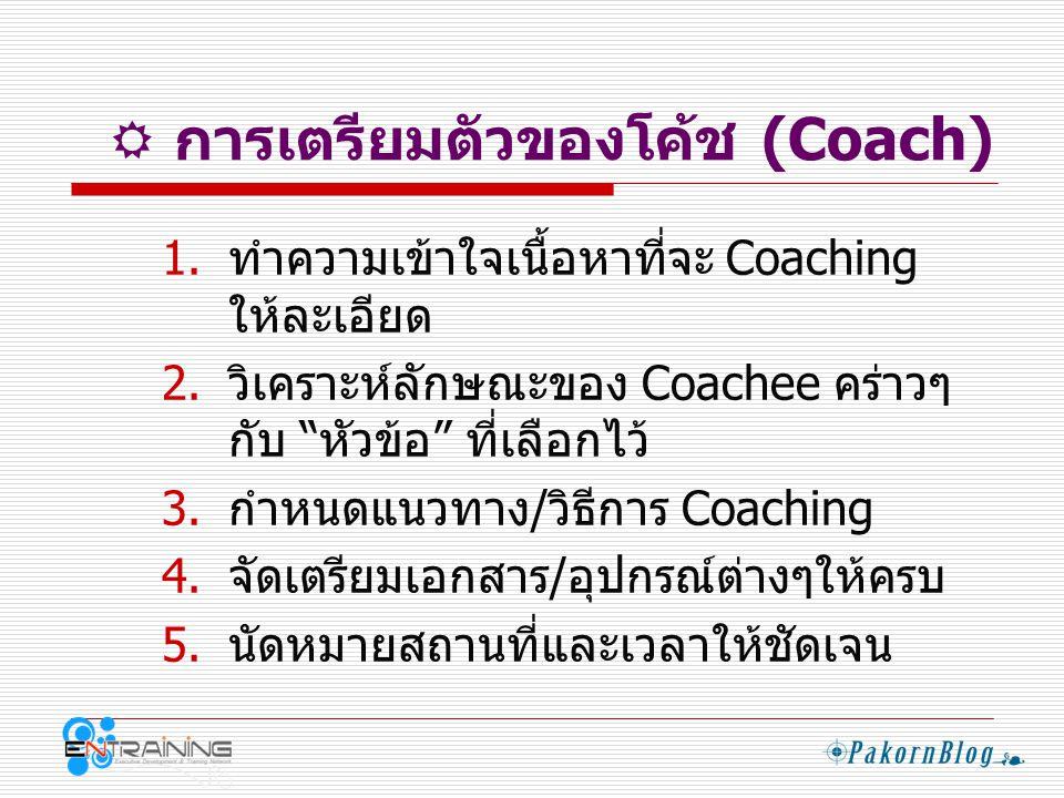  ข้อควรระวังของการเป็นโค้ช (Coach) ใหม่ๆ  ความรู้สึกระหว่าง Coach และ Coachee ที่ไม่คุ้นเคยกัน  การให้ Feedback กับ Coachee ต้องอยู่ บนพื้นฐานความ เป็นจริง  การใช้คำถามที่เหมาะสมกับสถานการณ์ ตอนนั้นๆ  การรักษาคำมั่นสัญญา (Commitment) ร่วมกัน  ปัจจัยที่ใช้ในการเลือก หัวข้อ ให้ Coachee  เนื้อหาที่เตรียมไว้เหมาะสมกับเวลาแค่ ไหน