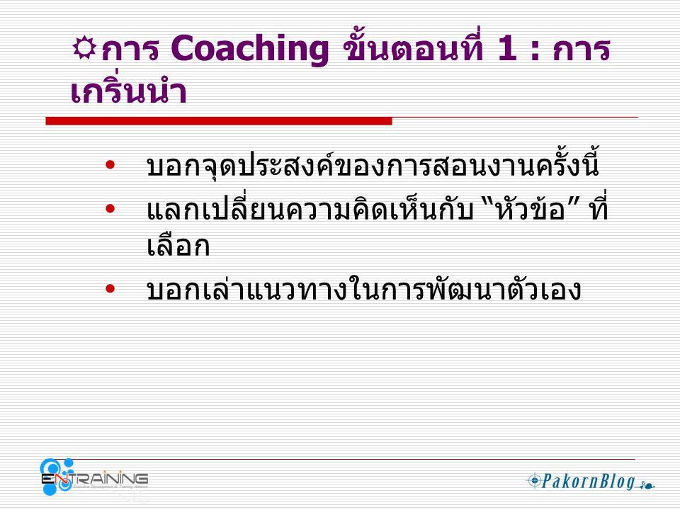  การ Coaching ขั้นตอนที่ 2 : การ แลกเปลี่ยน  ความคาดหวังของ Coachee จากการ Coaching  ถาม - ตอบ ซึ่งกันและกัน  เล่าประสบการณ์เกี่ยวกับหัวข้อที่เคยทำ ผ่านมา  แลกเปลี่ยนความรู้สึกในเรื่องนั้นๆ  ถามความพร้อมเพื่อเข้าสู่เนื้อหา
