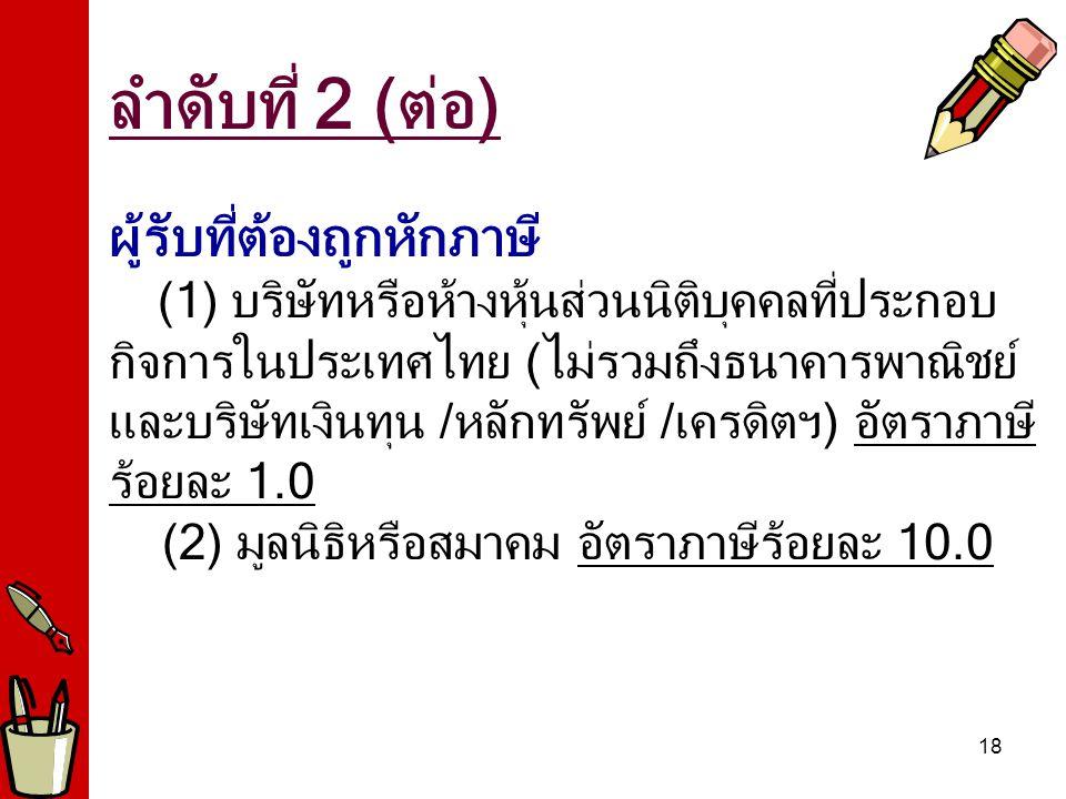 18 ผู้รับที่ต้องถูกหักภาษี (1) บริษัทหรือห้างหุ้นส่วนนิติบุคคลที่ประกอบ กิจการในประเทศไทย (ไม่รวมถึงธนาคารพาณิชย์ และบริษัทเงินทุน /หลักทรัพย์ /เครดิตฯ) อัตราภาษี ร้อยละ 1.0 (2) มูลนิธิหรือสมาคม อัตราภาษีร้อยละ 10.0 ลำดับที่ 2 (ต่อ)