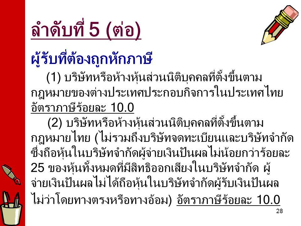 28 ผู้รับที่ต้องถูกหักภาษี (1) บริษัทหรือห้างหุ้นส่วนนิติบุคคลที่ตั้งขึ้นตาม กฎหมายของต่างประเทศประกอบกิจการในประเทศไทย อัตราภาษีร้อยละ 10.0 (2) บริษัทหรือห้างหุ้นส่วนนิติบุคคลที่ตั้งขึ้นตาม กฎหมายไทย (ไม่รวมถึงบริษัทจดทะเบียนและบริษัทจำกัด ซึ่งถือหุ้นในบริษัทจำกัดผู้จ่ายเงินปันผลไม่น้อยกว่าร้อยละ 25 ของหุ้นทั้งหมดที่มีสิทธิออกเสียงในบริษัทจำกัด ผู้ จ่ายเงินปันผลไม่ได้ถือหุ้นในบริษัทจำกัดผู้รับเงินปันผล ไม่ว่าโดยทางตรงหรือทางอ้อม) อัตราภาษีร้อยละ 10.0 ลำดับที่ 5 (ต่อ)