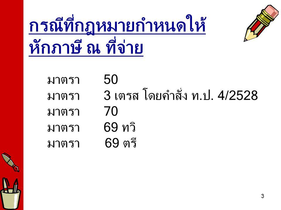 4 มาตรา 50 จ่ายให้แก่ผู้รับที่เสียภาษีเงินได้บุคคลธรรมดา (1) กรณีจ่ายเงินได้ ประเภทที่ (1) และ(2) ปกติ ขั้นตอนที่ 1 เงินได้หรือประเมิน x จำนวน คราวที่ต้องจ่าย ขั้นตอนที่ 2 หักค่าใช้จ่ายและค่าลดหย่อน ขั้นตอนที่ 3 คำนวณภาษีตามอัตราภาษีเงิน ได้บุคคลธรรมดา ขั้นตอนที่ 4 หารด้วยจำนวนคราวที่ต้องจ่าย