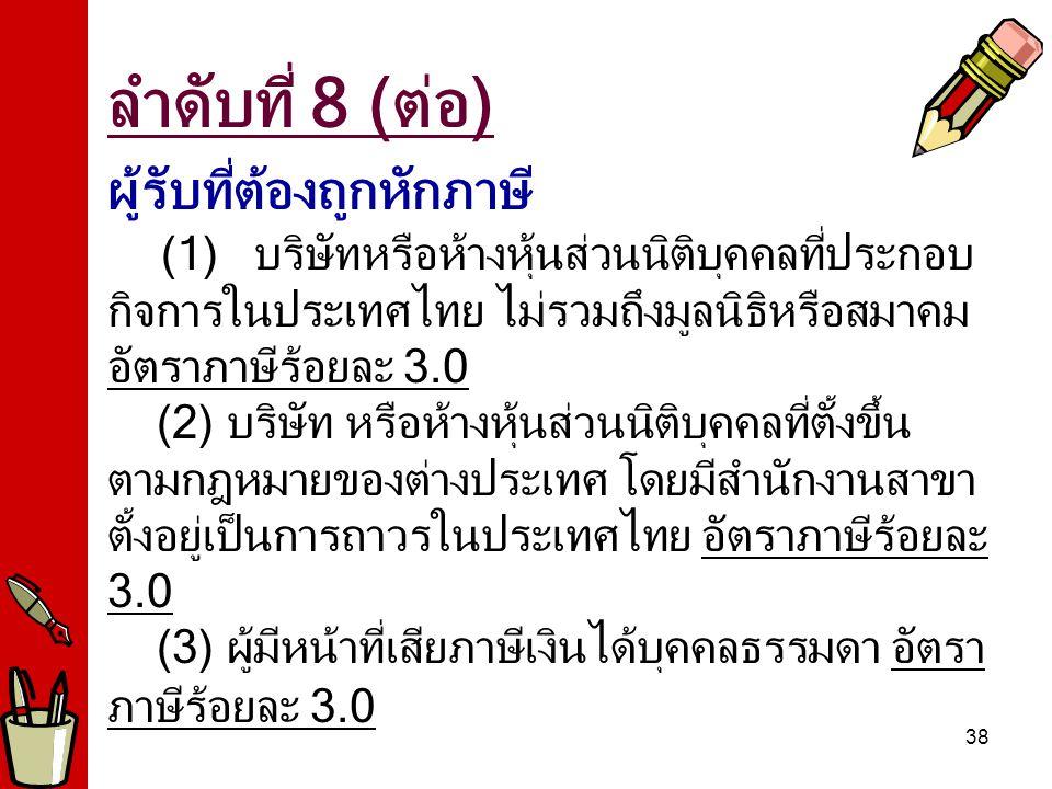 38 ผู้รับที่ต้องถูกหักภาษี (1) บริษัทหรือห้างหุ้นส่วนนิติบุคคลที่ประกอบ กิจการในประเทศไทย ไม่รวมถึงมูลนิธิหรือสมาคม อัตราภาษีร้อยละ 3.0 (2) บริษัท หรือห้างหุ้นส่วนนิติบุคคลที่ตั้งขึ้น ตามกฎหมายของต่างประเทศ โดยมีสำนักงานสาขา ตั้งอยู่เป็นการถาวรในประเทศไทย อัตราภาษีร้อยละ 3.0 (3) ผู้มีหน้าที่เสียภาษีเงินได้บุคคลธรรมดา อัตรา ภาษีร้อยละ 3.0 ลำดับที่ 8 (ต่อ)