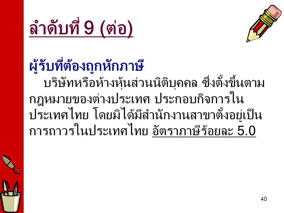 40 ผู้รับที่ต้องถูกหักภาษี บริษัทหรือห้างหุ้นส่วนนิติบุคคล ซึ่งตั้งขึ้นตาม กฎหมายของต่างประเทศ ประกอบกิจการใน ประเทศไทย โดยมิได้มีสำนักงานสาขาตั้งอยู่