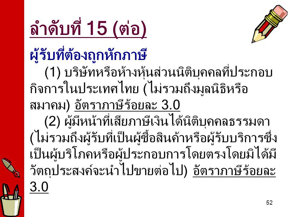 52 ผู้รับที่ต้องถูกหักภาษี (1) บริษัทหรือห้างหุ้นส่วนนิติบุคคลที่ประกอบ กิจการในประเทศไทย (ไม่รวมถึงมูลนิธิหรือ สมาคม) อัตราภาษีร้อยละ 3.0 (2) ผู้มีหน
