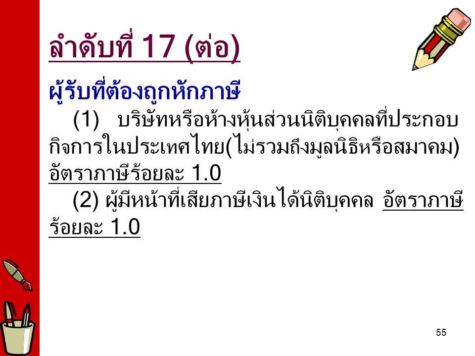 55 ผู้รับที่ต้องถูกหักภาษี (1) บริษัทหรือห้างหุ้นส่วนนิติบุคคลที่ประกอบ กิ จ การในประเ ท ศไทย(ไ ม่ รวม ถึ งมูลนิธิ ห รือสมาคม) อัตราภาษีร้อยละ 1.0 (2) ผู้มีหน้าที่เสียภาษีเงินได้นิติบุคคล อัตราภาษี ร้อยละ 1.0 ลำดับที่ 17 (ต่อ)