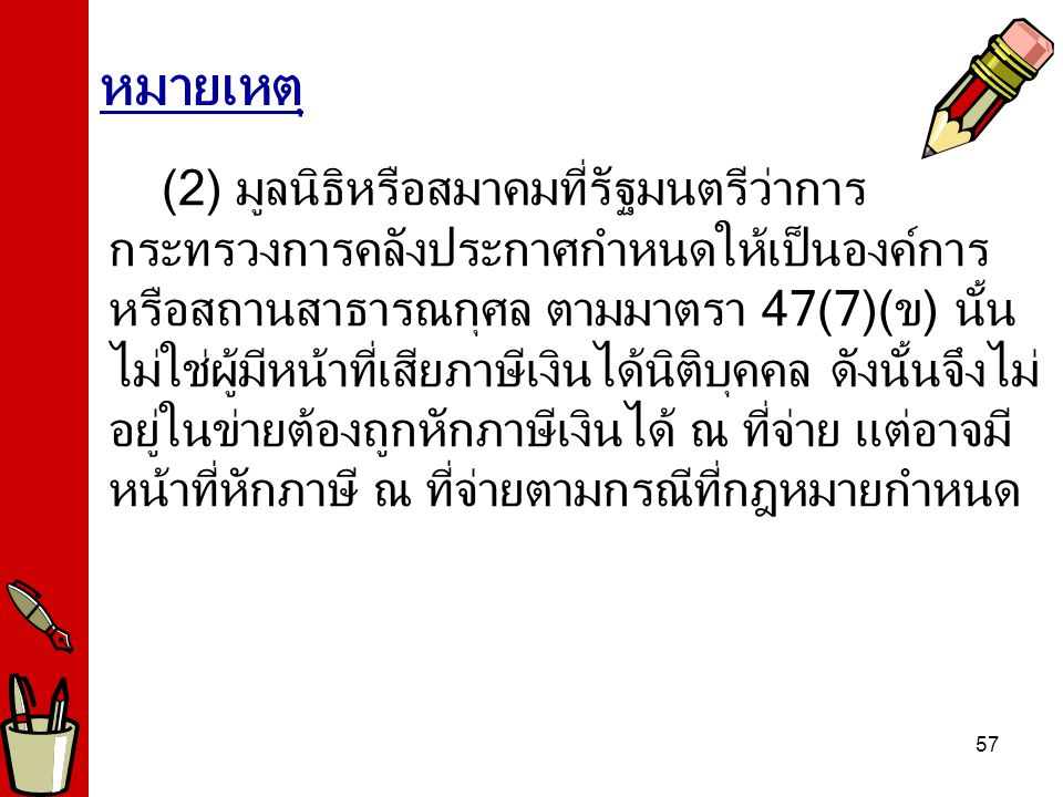 57 (2) มูลนิธิหรือสมาคมที่รัฐมนตรีว่าการ กระทรวงการคลังประกาศกำหนดให้เป็นองค์การ หรือสถานสาธารณกุศล ตามมาตรา 47(7)(ข) นั้น ไม่ใช่ผู้มีหน้าที่เสียภาษีเงินได้นิติบุคคล ดังนั้นจึงไม่ อยู่ในข่ายต้องถูกหักภาษีเงินได้ ณ ที่จ่าย แต่อาจมี หน้าที่หักภาษี ณ ที่จ่ายตามกรณีที่กฎหมายกำหนด หมายเหตุ