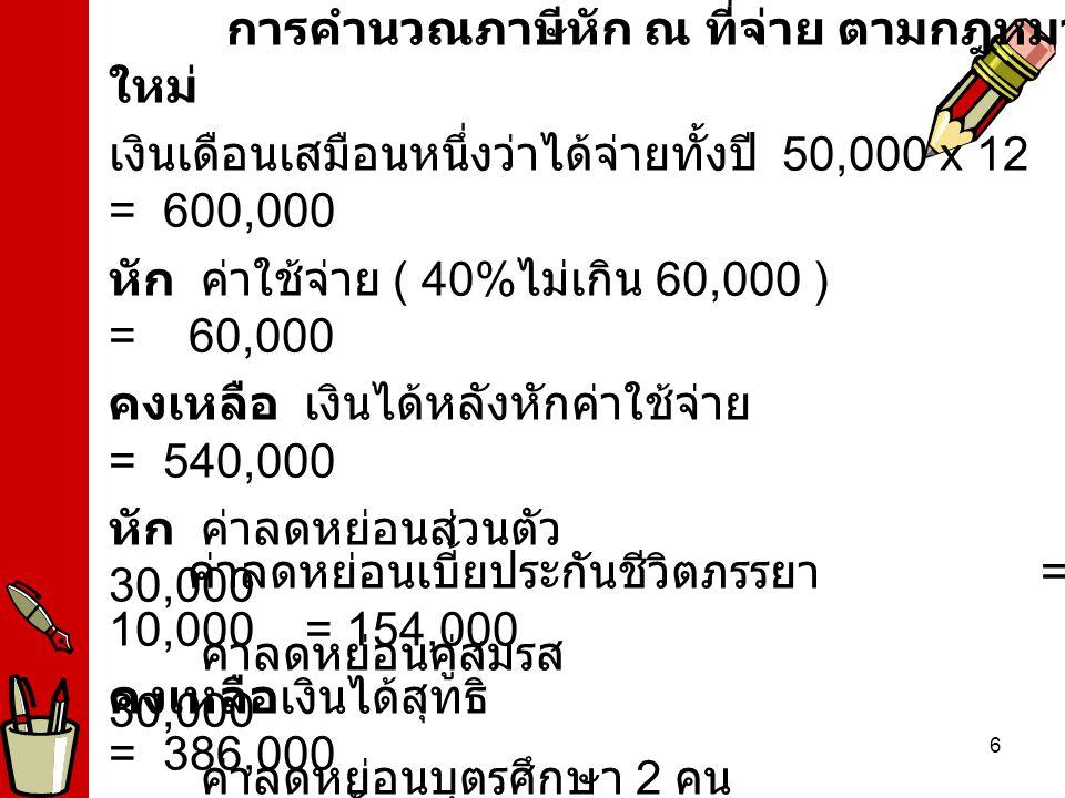 6 ค่าลดหย่อนเบี้ยประกันชีวิตภรรยา = 10,000 = 154,000 คงเหลือเงินได้สุทธิ = 386,000 ภาษีเงินได้ทั้งปี (100,000 ได้รับยกเว้น ภาษี )+286,000x10% = 28,600 ภาษีที่จะต้องหักภาษี ณ ที่จ่าย เดือนละ = 28,600 /12 = 2,383.33 การคำนวณภาษีหัก ณ ที่จ่าย ตาม กฎหมายใหม่ เงินเดือนเสมือนหนึ่งว่าได้จ่ายทั้งปี 50,000 x 12 = 600,000 หัก ค่าใช้จ่าย ( 40% ไม่เกิน 60,000 ) = 60,000 คงเหลือ เงินได้หลังหักค่าใช้จ่าย = 540,000 หัก ค่าลดหย่อนส่วนตัว = 30,000 ค่าลดหย่อนคู่สมรส = 30,000 ค่าลดหย่อนบุตรศึกษา 2 คน = 34,000 ค่าลดหย่อนเบี้ยประกันชีวิตส่วนตัว = 50,000