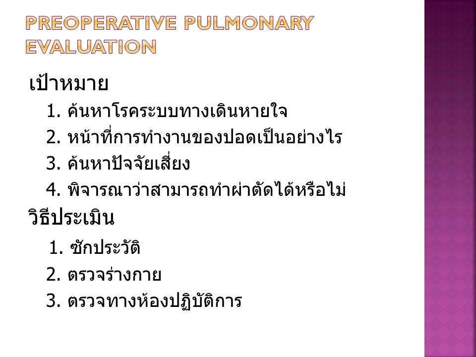 เป้าหมาย 1. ค้นหาโรคระบบทางเดินหายใจ 2. หน้าที่การทำงานของปอดเป็นอย่างไร 3. ค้นหาปัจจัยเสี่ยง 4. พิจารณาว่าสามารถทำผ่าตัดได้หรือไม่ วิธีประเมิน 1. ซัก