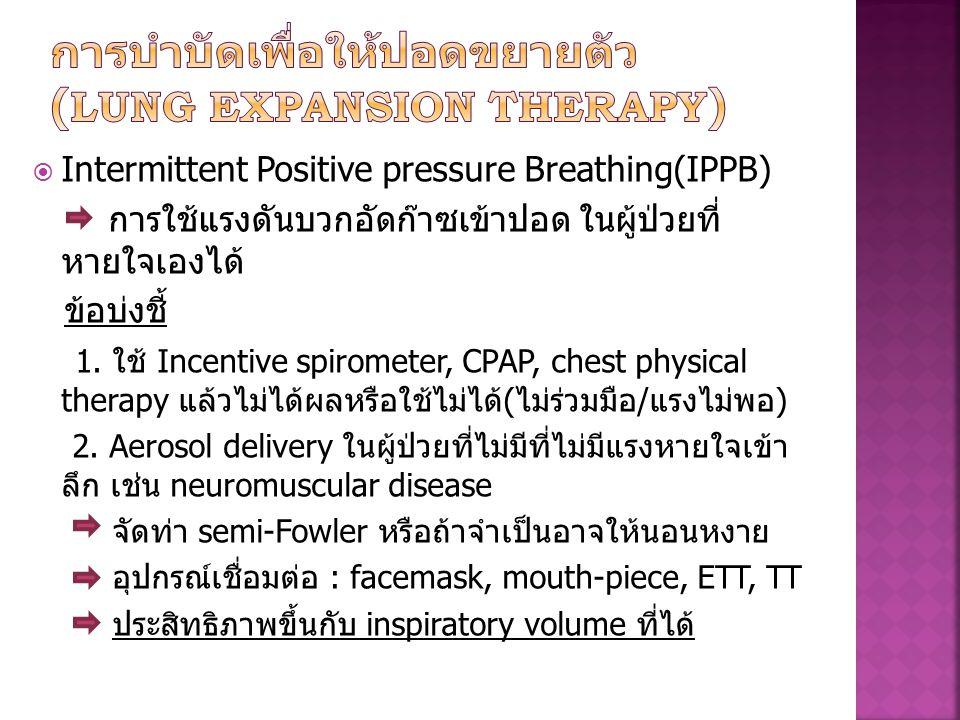 Intermittent Positive pressure Breathing(IPPB) การใช้แรงดันบวกอัดก๊าซเข้าปอด ในผู้ป่วยที่ หายใจเองได้ ข้อบ่งชี้ 1. ใช้ Incentive spirometer, CPAP, c