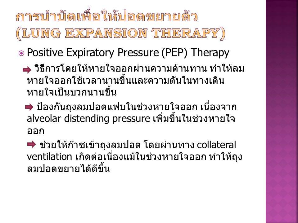  Positive Expiratory Pressure (PEP) Therapy วิธีการโดยให้หายใจออกผ่านความต้านทาน ทำให้ลม หายใจออกใช้เวลานานขึ้นและความดันในทางเดิน หายใจเป็นบวกนานขึ้