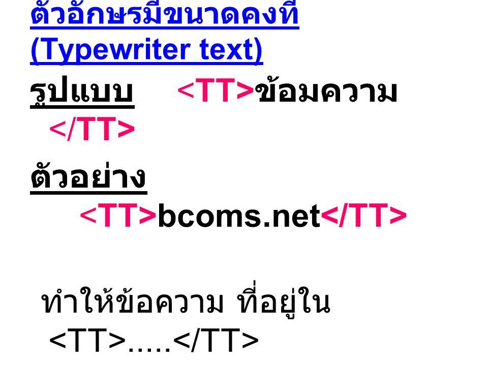 ตัวอักษรมีขนาดคงที่ (Typewriter text) รูปแบบ ข้อมความ ตัวอย่าง bcoms.net ทำให้ข้อความ ที่อยู่ใน..... มีลักษณะเป็น fixed space เกิดขึ้น เช่น bcoms.net