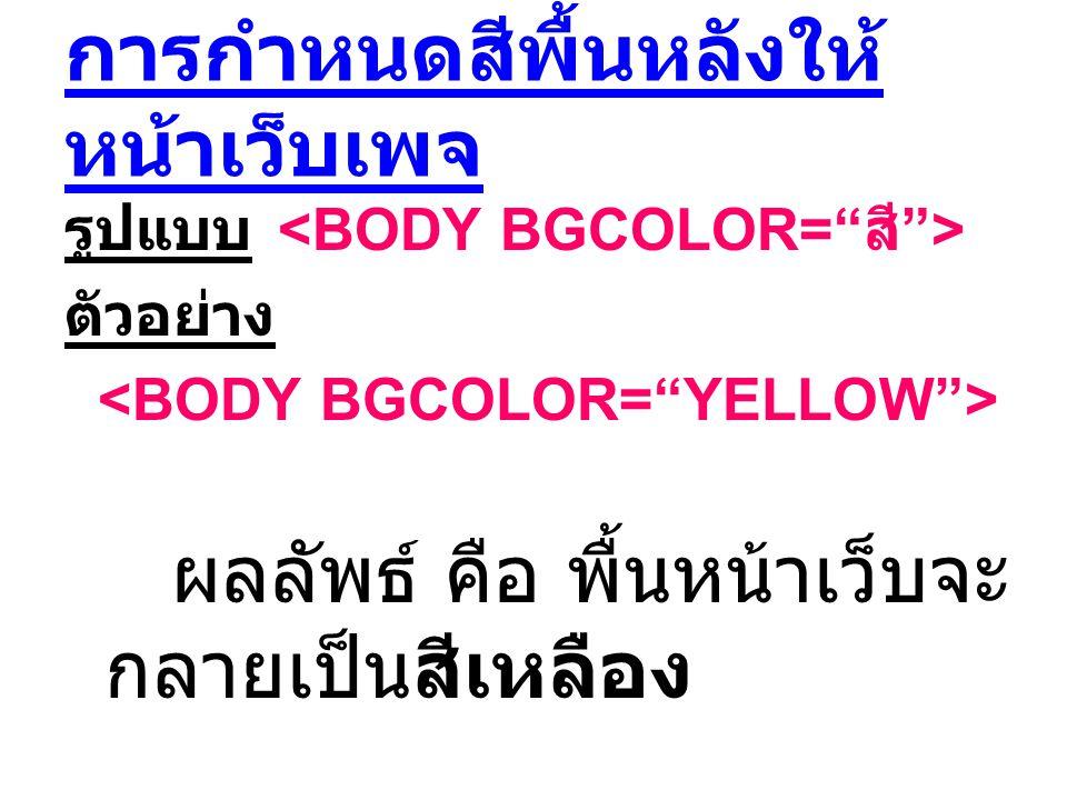 การกำหนดสีพื้นหลังให้ หน้าเว็บเพจ รูปแบบ ตัวอย่าง ผลลัพธ์ คือ พื้นหน้าเว็บจะ กลายเป็นสีเหลือง