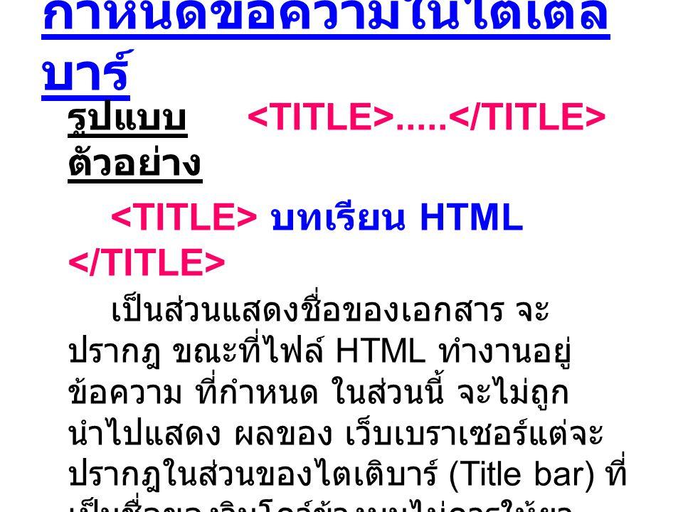กำหนดข้อความในไตเติล บาร์ รูปแบบ..... ตัวอย่าง บทเรียน HTML เป็นส่วนแสดงชื่อของเอกสาร จะ ปรากฎ ขณะที่ไฟล์ HTML ทำงานอยู่ ข้อความ ที่กำหนด ในส่วนนี้ จะ