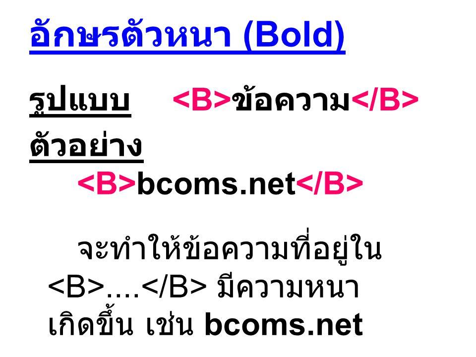 อักษรตัวหนา (Bold) รูปแบบ ข้อความ ตัวอย่าง bcoms.net จะทำให้ข้อความที่อยู่ใน.... มีความหนา เกิดขึ้น เช่น bcoms.net