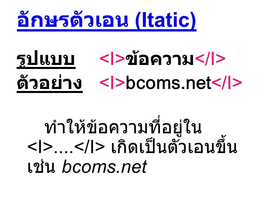 อักษรตัวเอน (Itatic) รูปแบบ ข้อความ ตัวอย่าง bcoms.net ทำให้ข้อความที่อยู่ใน.... เกิดเป็นตัวเอนขึ้น เช่น bcoms.net