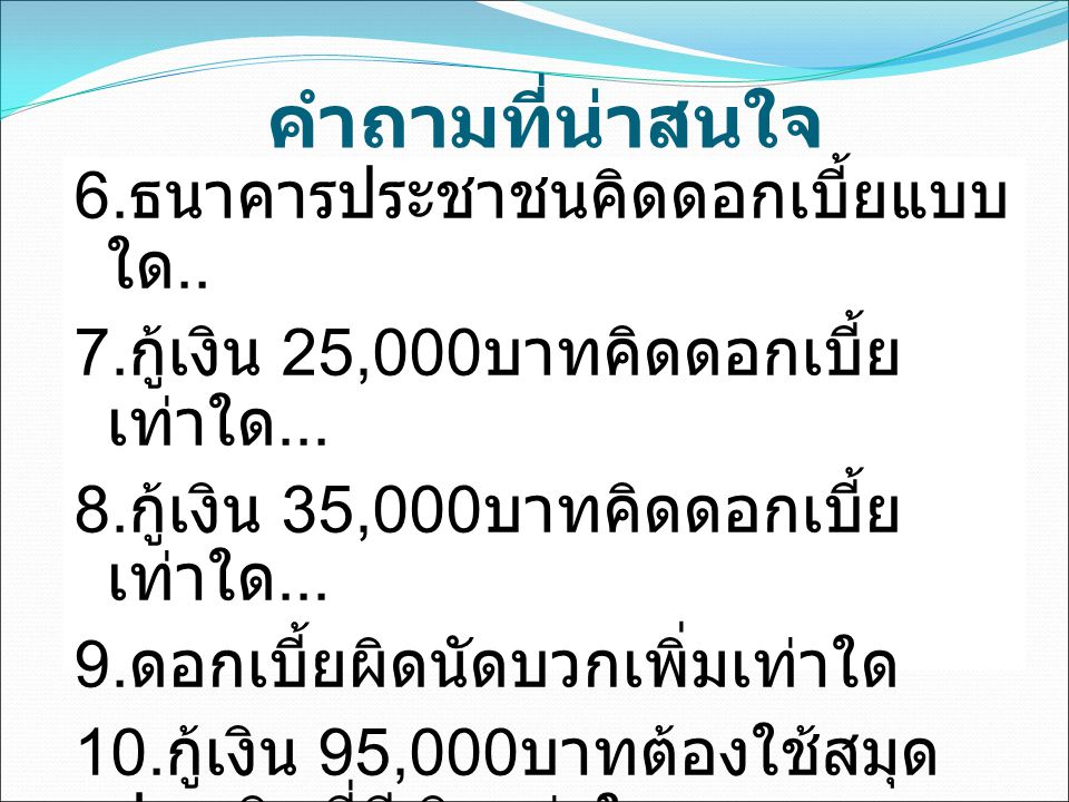 คำถามที่น่าสนใจ 6. ธนาคารประชาชนคิดดอกเบี้ยแบบ ใด.. 7. กู้เงิน 25,000 บาทคิดดอกเบี้ย เท่าใด... 8. กู้เงิน 35,000 บาทคิดดอกเบี้ย เท่าใด... 9. ดอกเบี้ยผ