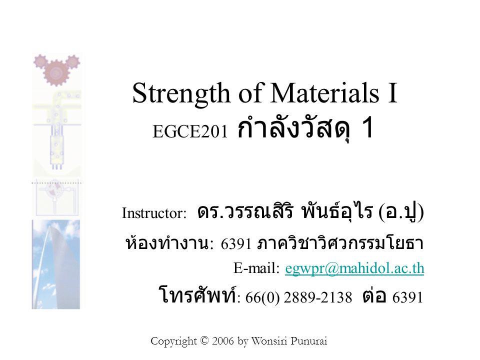 Strength of Materials I EGCE201 กำลังวัสดุ 1 Instructor: ดร. วรรณสิริ พันธ์อุไร ( อ. ปู ) ห้องทำงาน : 6391 ภาควิชาวิศวกรรมโยธา E-mail: egwpr@mahidol.a