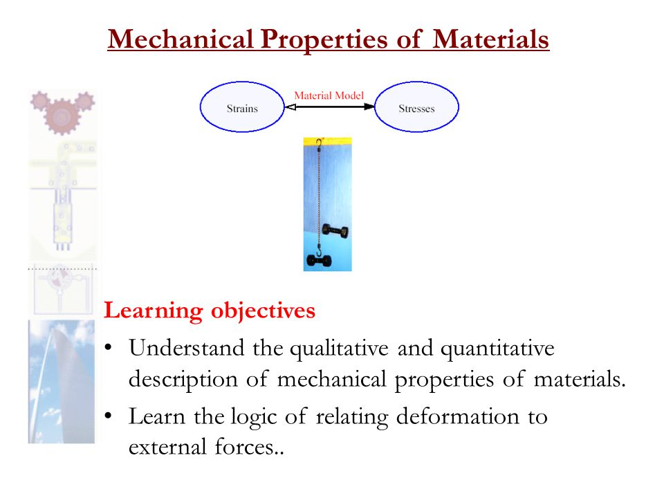 Mechanical Properties of Materials Learning objectives •Understand the qualitative and quantitative description of mechanical properties of materials.