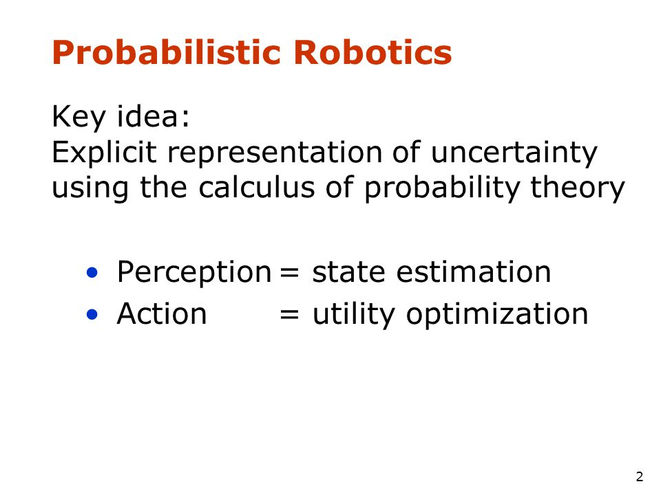 2 Probabilistic Robotics Key idea: Explicit representation of uncertainty using the calculus of probability theory •Perception= state estimation •Acti