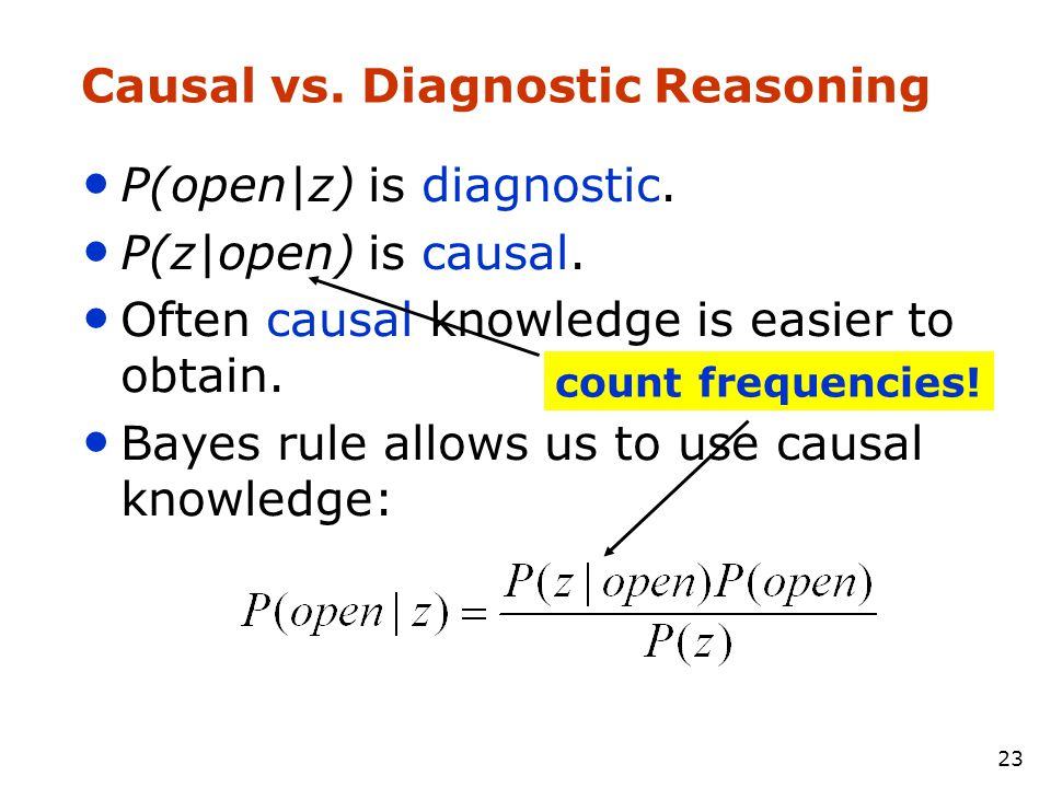 23 Causal vs. Diagnostic Reasoning • P(open|z) is diagnostic. • P(z|open) is causal. • Often causal knowledge is easier to obtain. • Bayes rule allows