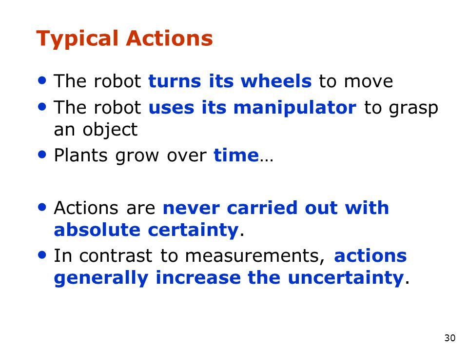30 Typical Actions • The robot turns its wheels to move • The robot uses its manipulator to grasp an object • Plants grow over time… • Actions are nev