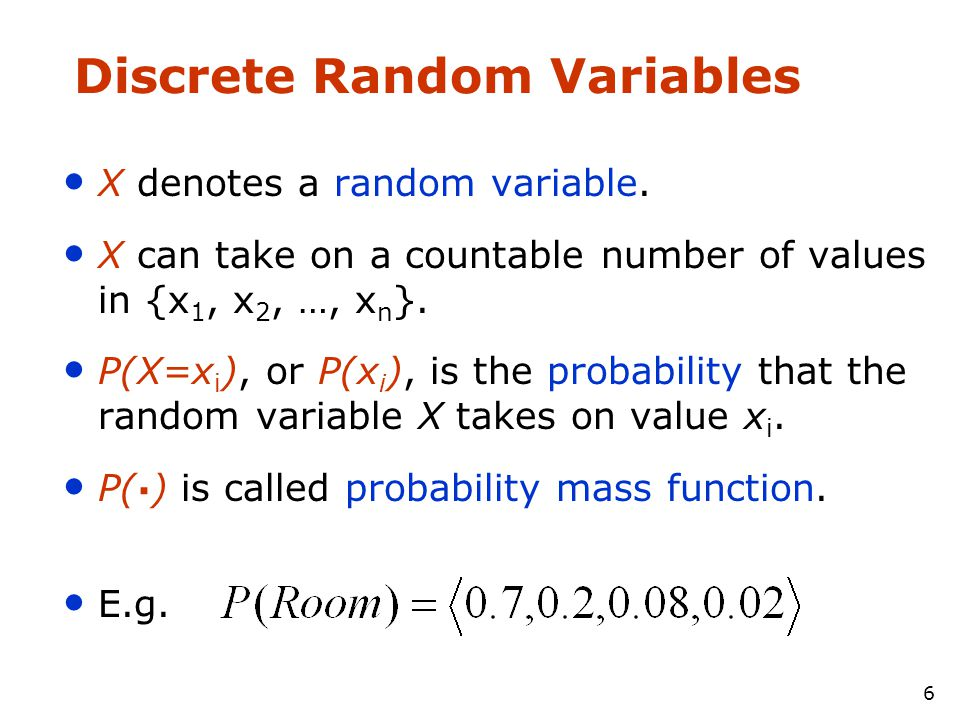 6 Discrete Random Variables • X denotes a random variable. • X can take on a countable number of values in {x 1, x 2, …, x n }. • P(X=x i ), or P(x i