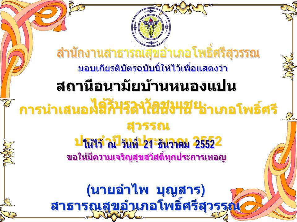 สถานีอนามัยบ้านหนองแปน ได้รับรางวัลชมเชย การนำเสนอผลการดำเนินงาน อำเภอโพธิ์ศรี สุวรรณ ประจำปีงบประมาณ 2552 ( นายอำไพ บุญสาร ) สาธารณสุขอำเภอโพธิ์ศรีสุ