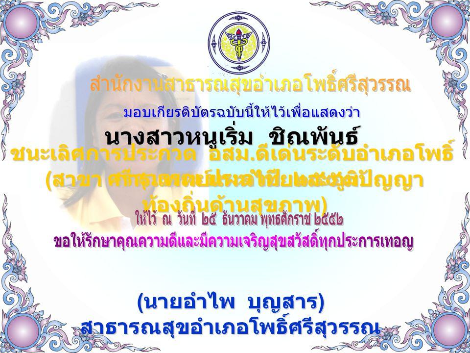 นางสาวหนูเริ่ม ชิณพันธ์ ชนะเลิศการประกวด อสม. ดีเด่นระดับอำเภอโพธิ์ ศรีสุวรรณ ประจำปี ๒๕๕๓ ( สาขา การแพทย์แผนไทยและภูมิปัญญา ท้องถิ่นด้านสุขภาพ ) ( นา