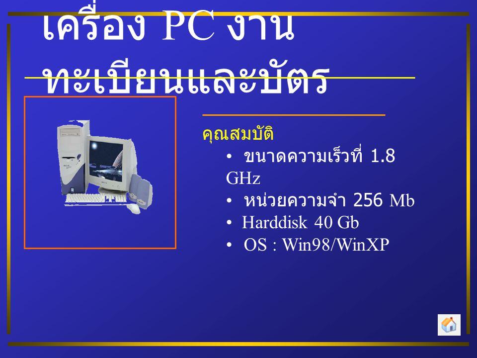เครื่อง PC งาน ทะเบียนและบัตร คุณสมบัติ • ขนาดความเร็วที่ 1.8 GHz • หน่วยความจำ 256 Mb • Harddisk 40 Gb • OS : Win98/WinXP