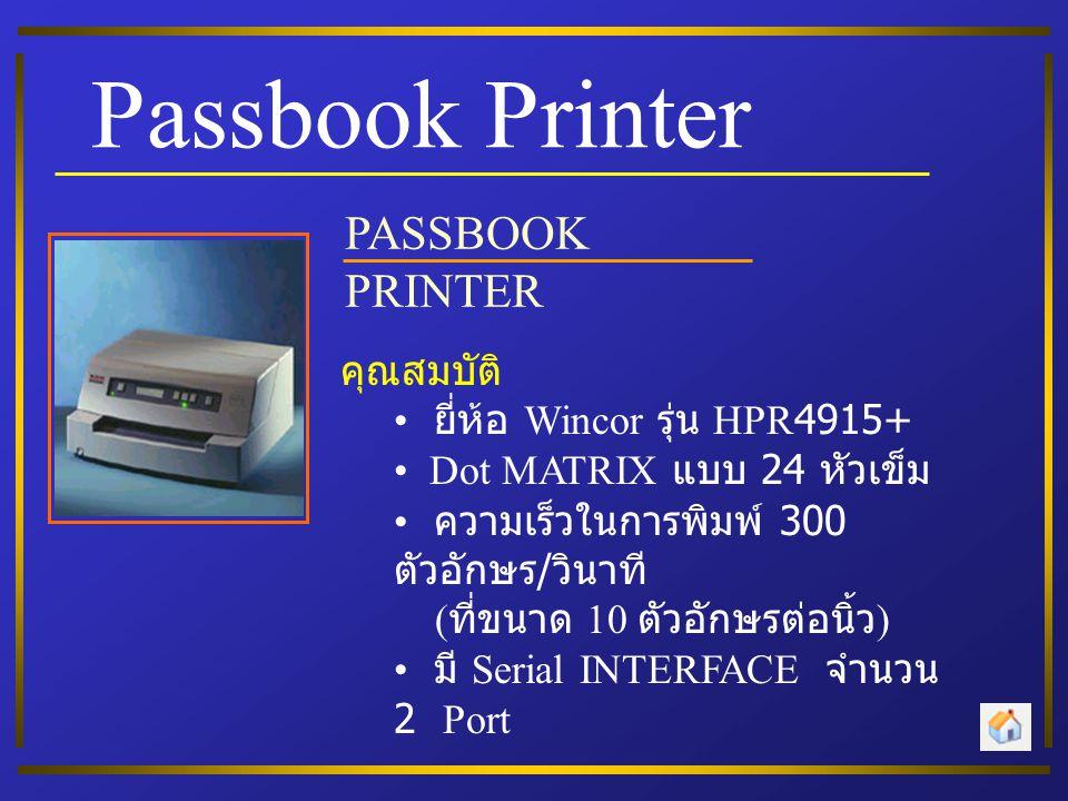 Passbook Printer PASSBOOK PRINTER คุณสมบัติ • ยี่ห้อ Wincor รุ่น HPR4915+ • Dot MATRIX แบบ 24 หัวเข็ม • ความเร็วในการพิมพ์ 300 ตัวอักษร / วินาที ( ที่