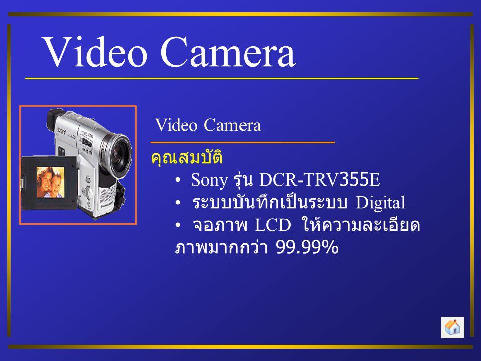 Video Camera คุณสมบัติ • Sony รุ่น DCR-TRV355E • ระบบบันทึกเป็นระบบ Digital • จอภาพ LCD ให้ความละเอียด ภาพมากกว่า 99.99%