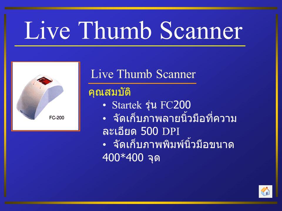 Live Thumb Scanner คุณสมบัติ • Startek รุ่น FC200 • จัดเก็บภาพลายนิ้วมือที่ความ ละเอียด 500 DPI • จัดเก็บภาพพิมพ์นิ้วมือขนาด 400*400 จุด