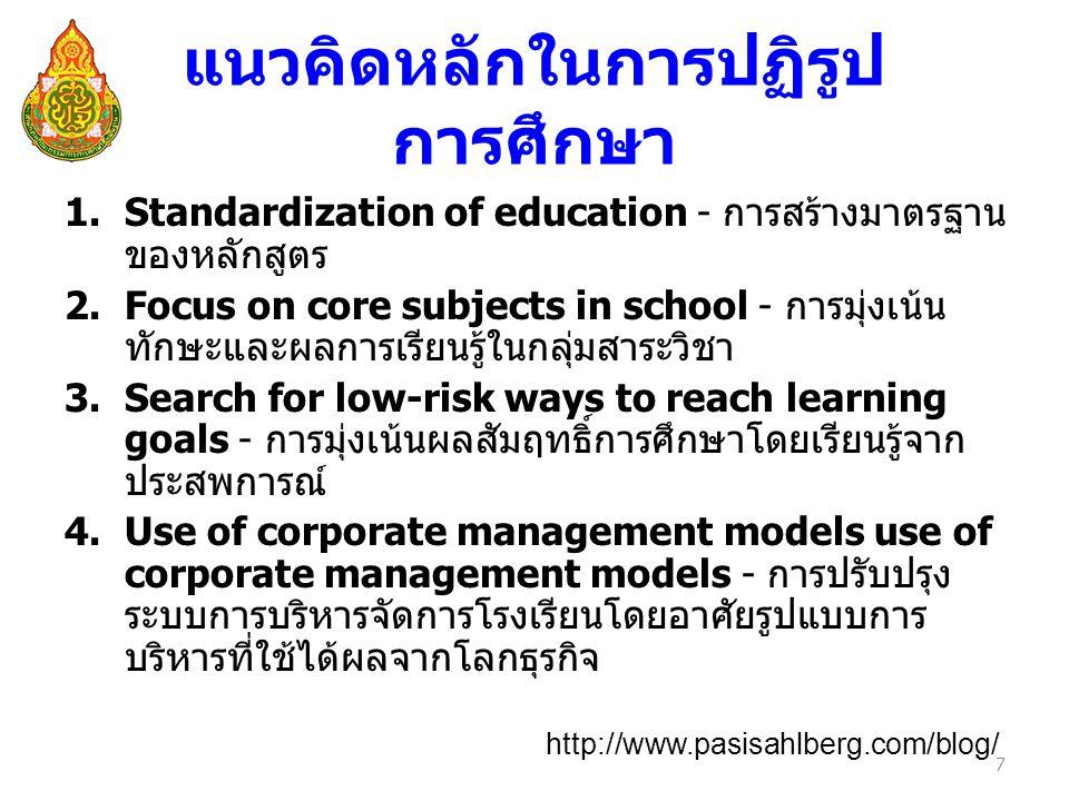 แนวคิดหลักในการปฏิรูป การศึกษา 1.Standardization of education - การสร้างมาตรฐาน ของหลักสูตร 2.Focus on core subjects in school - การมุ่งเน้น ทักษะและผลการเรียนรู้ในกลุ่มสาระวิชา 3.Search for low-risk ways to reach learning goals - การมุ่งเน้นผลสัมฤทธิ์การศึกษาโดยเรียนรู้จาก ประสพการณ์ 4.Use of corporate management models use of corporate management models - การปรับปรุง ระบบการบริหารจัดการโรงเรียนโดยอาศัยรูปแบบการ บริหารที่ใช้ได้ผลจากโลกธุรกิจ 7 http://www.pasisahlberg.com/blog/