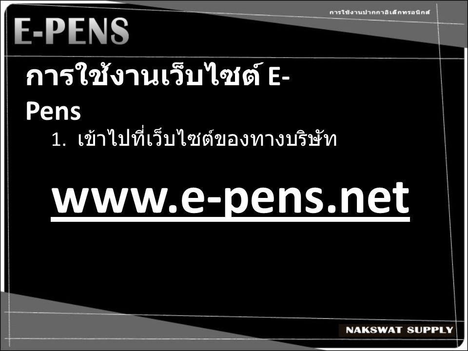 การใช้งานเว็บไซต์ E- Pens 1. เข้าไปที่เว็บไซต์ของทางบริษัทwww.e-pens.net