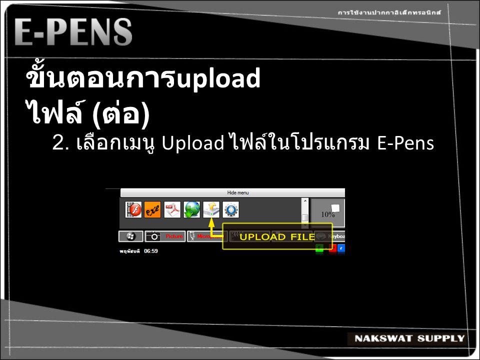 ขั้นตอนการ upload ไฟล์ ( ต่อ ) 2. เลือกเมนู Upload ไฟล์ในโปรแกรม E-Pens