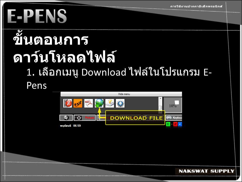 ขั้นตอนการ ดาว์นโหลดไฟล์ 1. เลือกเมนู Download ไฟล์ในโปรแกรม E- Pens