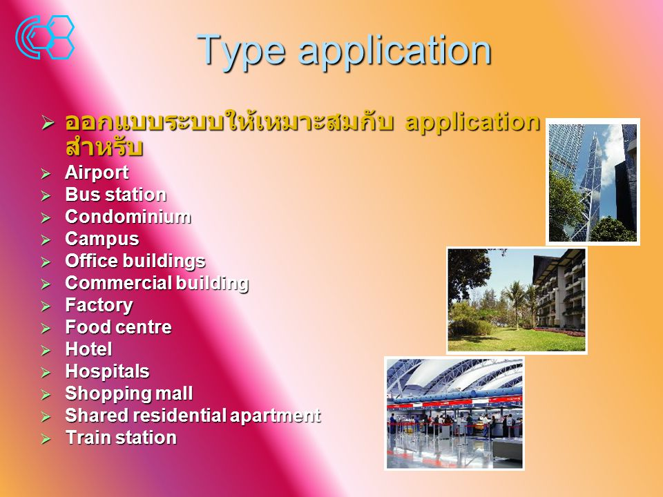 Type application  ออกแบบระบบให้เหมาะสมกับ application สำหรับ  Airport  Bus station  Condominium  Campus  Office buildings  Commercial building  Factory  Food centre  Hotel  Hospitals  Shopping mall  Shared residential apartment  Train station