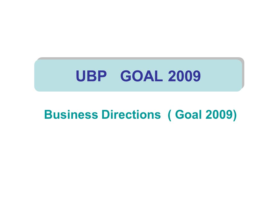 Business Directions ( Goal 2009) UBP GOAL 2009