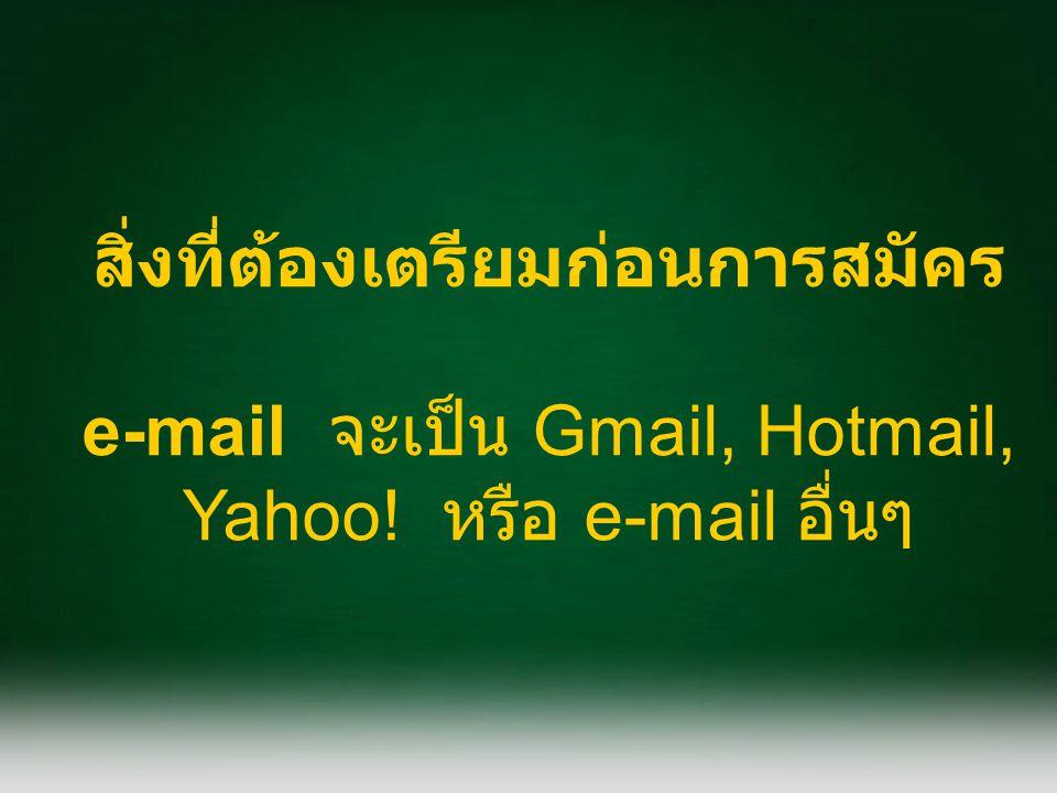 สิ่งที่ต้องเตรียมก่อนการสมัคร e-mail จะเป็น Gmail, Hotmail, Yahoo! หรือ e-mail อื่นๆ