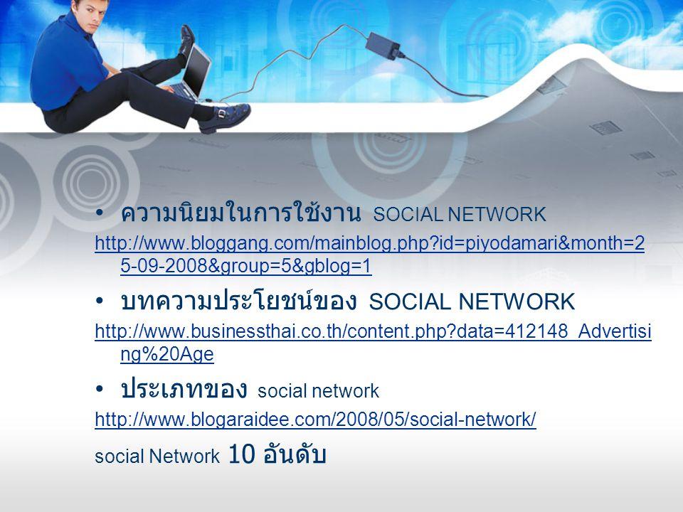 • ความนิยมในการใช้งาน SOCIAL NETWORK http://www.bloggang.com/mainblog.php?id=piyodamari&month=2 5-09-2008&group=5&gblog=1 • บทความประโยชน์ของ SOCIAL N
