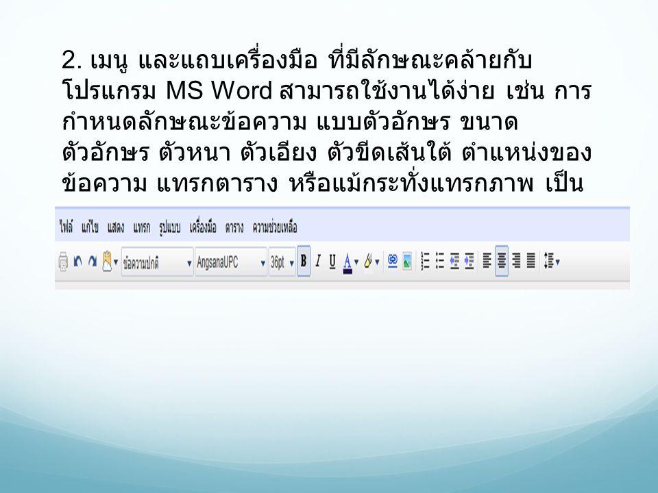 2. เมนู และแถบเครื่องมือ ที่มีลักษณะคล้ายกับ โปรแกรม MS Word สามารถใช้งานได้ง่าย เช่น การ กำหนดลักษณะข้อความ แบบตัวอักษร ขนาด ตัวอักษร ตัวหนา ตัวเอียง