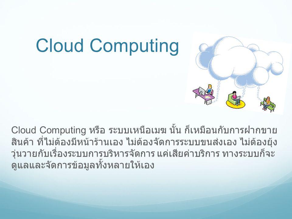 Cloud Computing Cloud Computing หรือ ระบบเหนือเมฆ นั้น ก็เหมือนกับการฝากขาย สินค้า ที่ไม่ต้องมีหน้าร้านเอง ไม่ต้องจัดการระบบขนส่งเอง ไม่ต้องยุ้ง วุ่นว