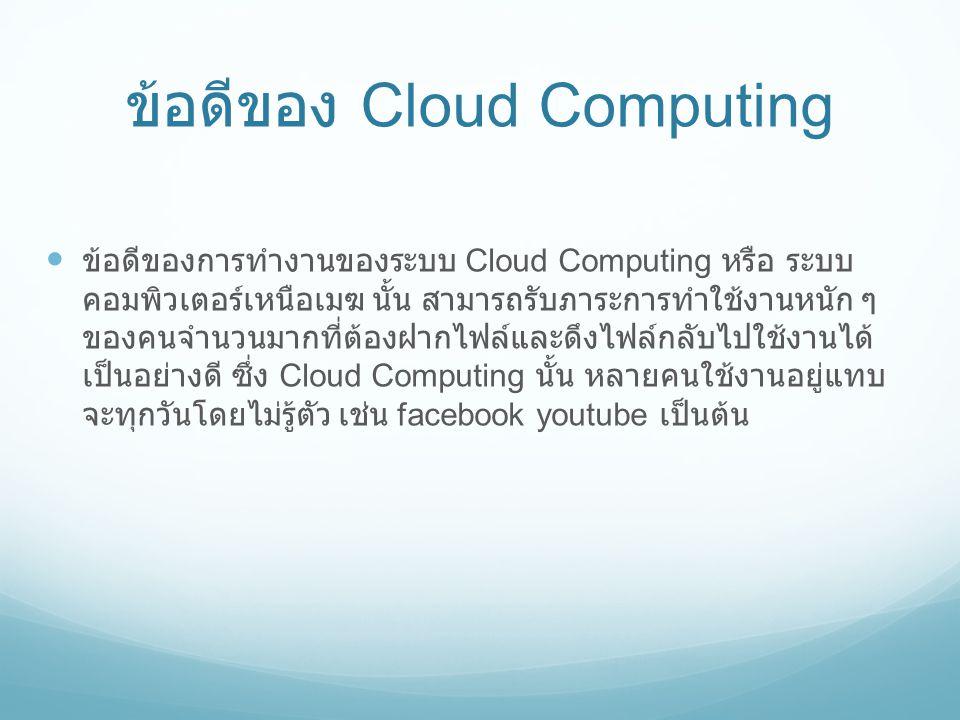 ข้อดีของ Cloud Computing  ข้อดีของการทำงานของระบบ Cloud Computing หรือ ระบบ คอมพิวเตอร์เหนือเมฆ นั้น สามารถรับภาระการทำใช้งานหนัก ๆ ของคนจำนวนมากที่ต