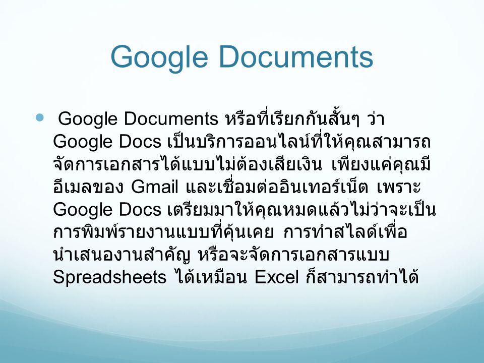 Google Documents  Google Documents หรือที่เรียกกันสั้นๆ ว่า Google Docs เป็นบริการออนไลน์ที่ให้คุณสามารถ จัดการเอกสารได้แบบไม่ต้องเสียเงิน เพียงแค่คุ