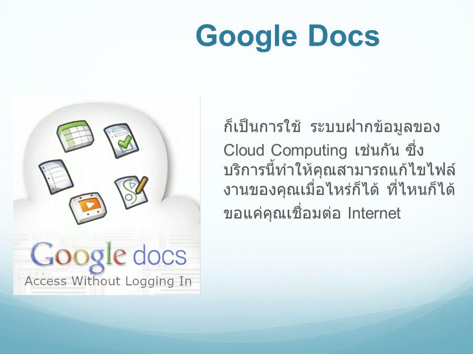 Google Docs ก็เป็นการใช้ ระบบฝากข้อมูลของ Cloud Computing เช่นกัน ซึ่ง บริการนี้ทำให้คุณสามารถแก้ไขไฟล์ งานของคุณเมื่อไหร่ก็ได้ ที่ไหนก็ได้ ขอแค่คุณเช