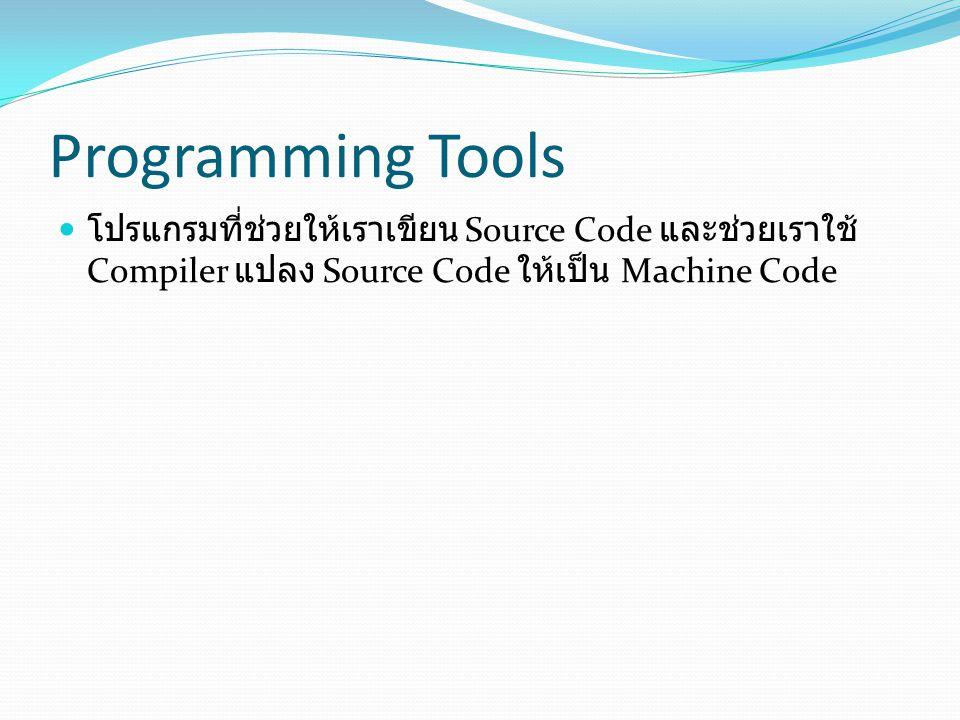 Programming Tools  โปรแกรมที่ช่วยให้เราเขียน Source Code และช่วยเราใช้ Compiler แปลง Source Code ให้เป็น Machine Code