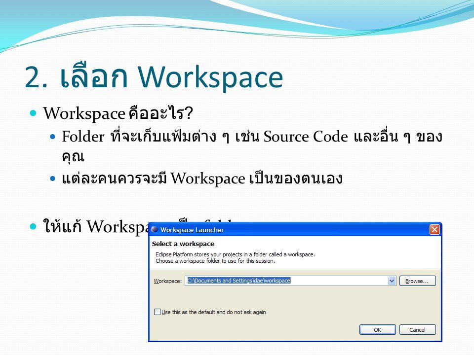 2. เลือก Workspace  Workspace คืออะไร ?  Folder ที่จะเก็บแฟ้มต่าง ๆ เช่น Source Code และอื่น ๆ ของ คุณ  แต่ละคนควรจะมี Workspace เป็นของตนเอง  ให้