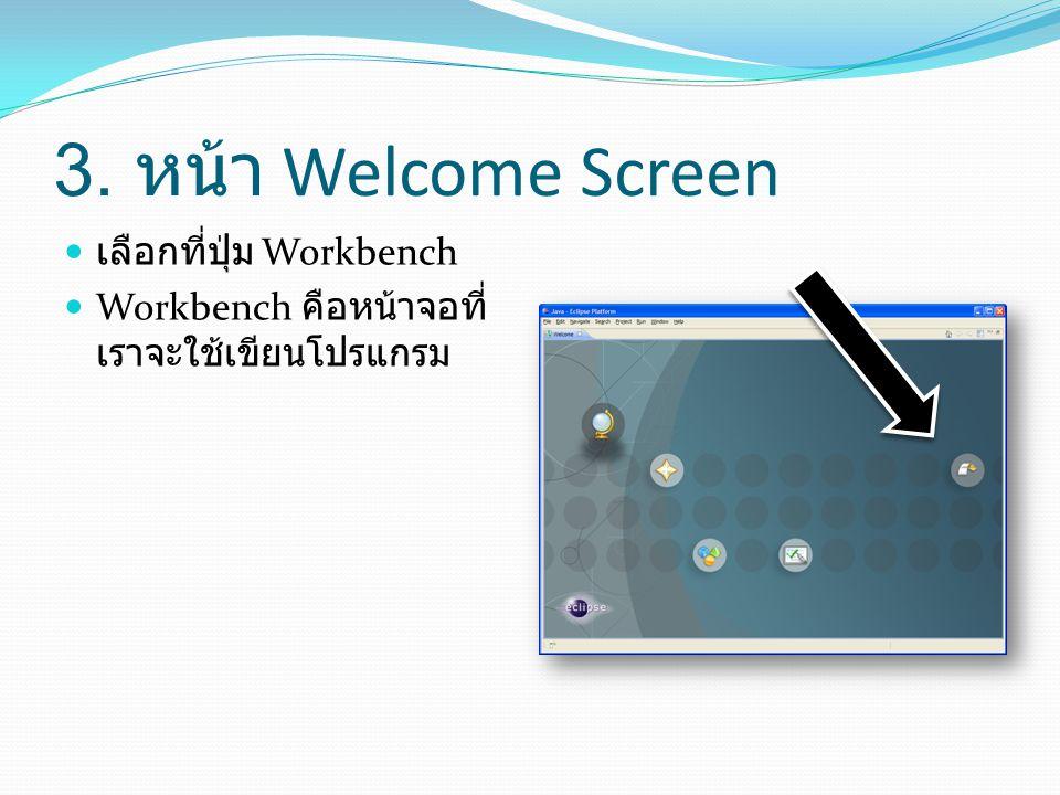 3. หน้า Welcome Screen  เลือกที่ปุ่ม Workbench  Workbench คือหน้าจอที่ เราจะใช้เขียนโปรแกรม