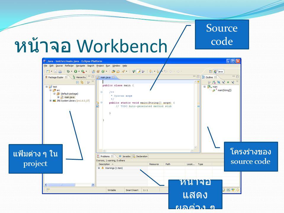 หน้าจอ Workbench Source code โครงร่างของ source code แฟ้มต่าง ๆ ใน project หน้าจอ แสดง ผลต่าง ๆ