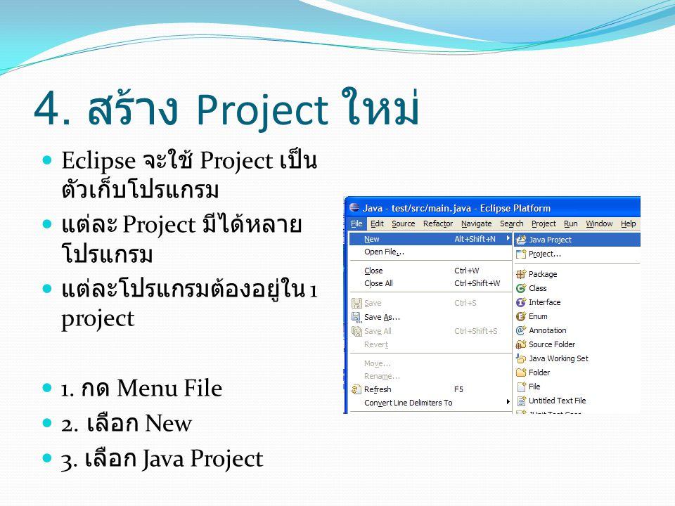 4. สร้าง Project ใหม่  Eclipse จะใช้ Project เป็น ตัวเก็บโปรแกรม  แต่ละ Project มีได้หลาย โปรแกรม  แต่ละโปรแกรมต้องอยู่ใน 1 project  1. กด Menu Fi